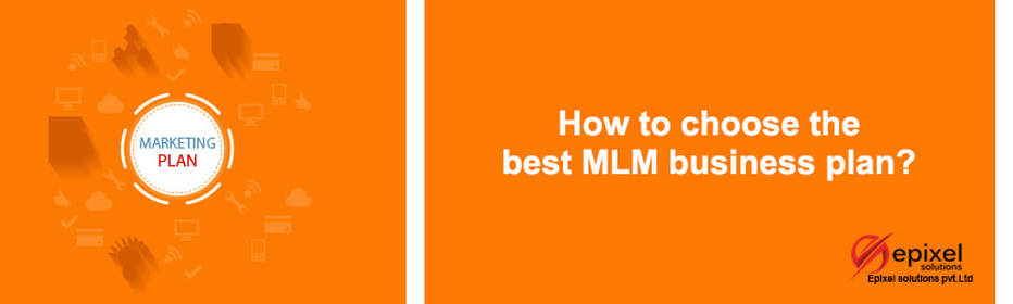 HOW TO CHOOSE THE BEST MLM BUSINESS PLAN